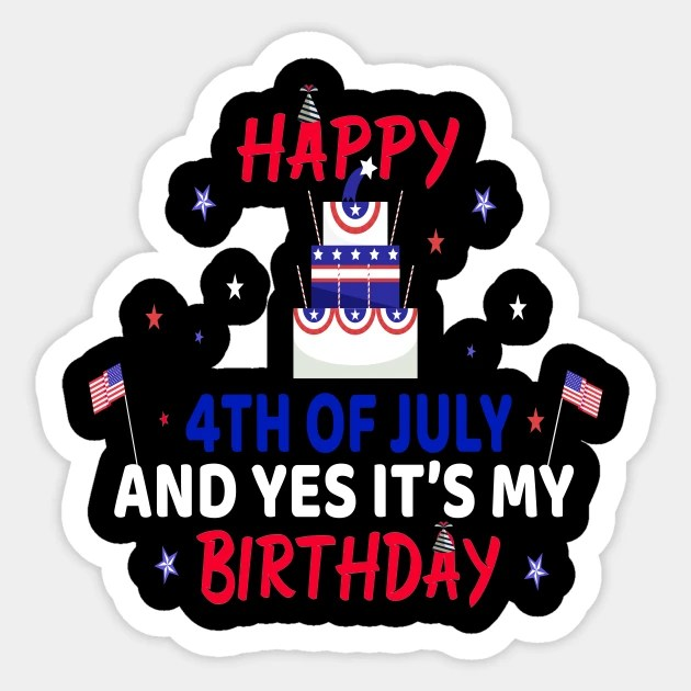 Happy 4th July And Yes It S My Birthday Happy 4th July And Yes Its My Birthday Aufkleber Teepublic De