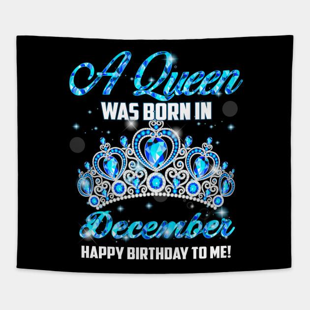 A Queen Was Born In December Happy Birthday To Me December Born Tapisserie Teepublic De