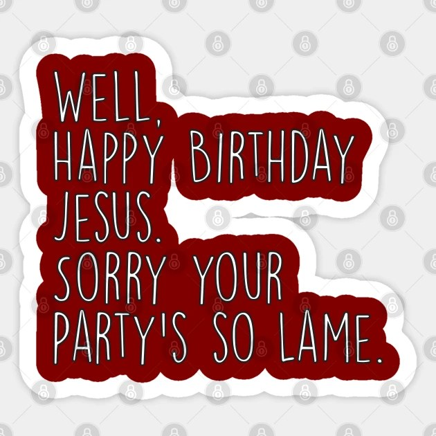 Happy Birthday Jesus Sorry Your Party S So Lame Michael Office Christmas Quote The Office Autocollant Teepublic Fr