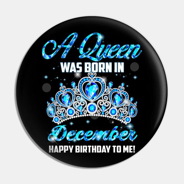 A Queen Was Born In December Happy Birthday To Me December Born Pin Teepublic De