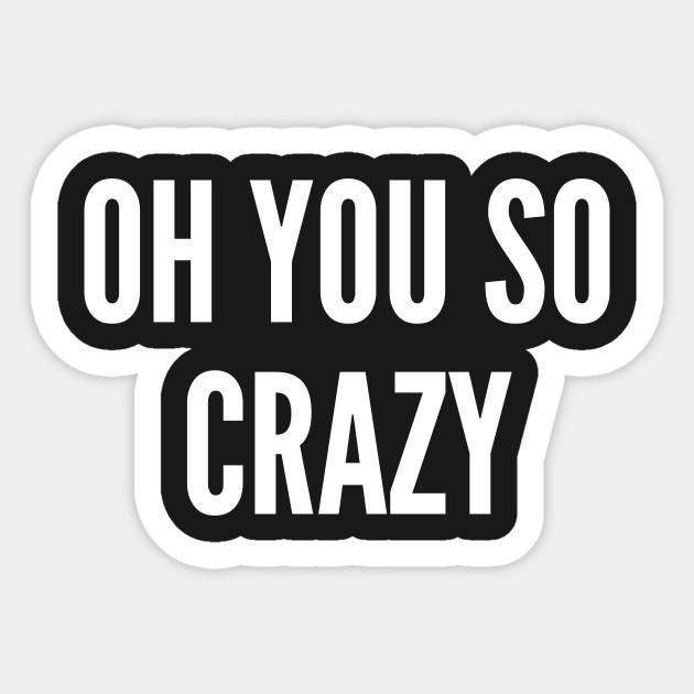 Meme Oh You So Crazy Funny Joke Statement Humor Slogan Quotes