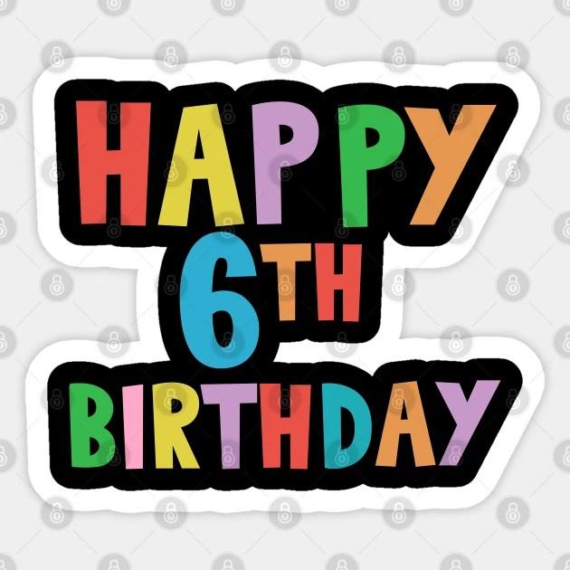 Happy 6th Birthday Happy Sixth Birthday Happy 6th Birthday Sticker Teepublic