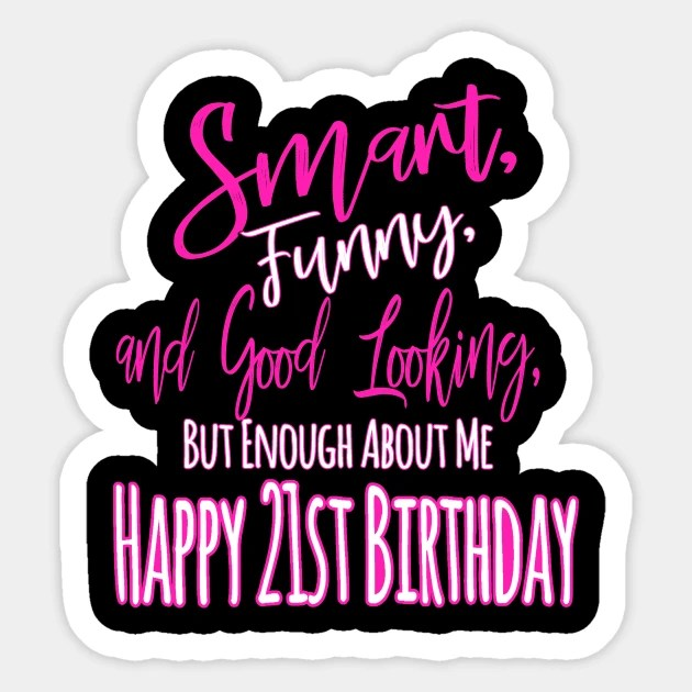 Smart Funny And Good Looking But Enough About Me Happy 21st Birthday 21st Birthday Aufkleber Teepublic De