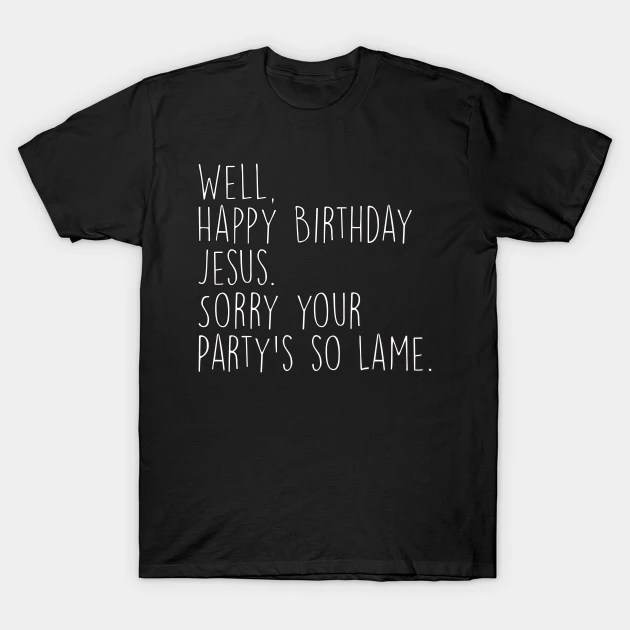 Happy Birthday Jesus Sorry Your Party S So Lame Michael Office Christmas Quote The Office T Shirt Teepublic De