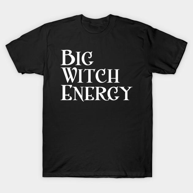 Big Witch Energy Feminist Woman Meme Big Dick Energy T Shirt