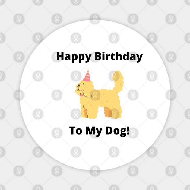 Happy Birthday To My Dog Happy Birthday To My Dog Magnet Teepublic