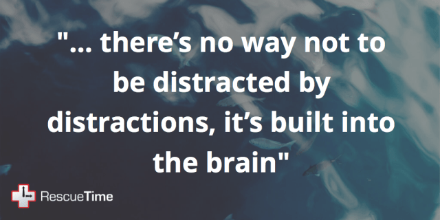 """...there's no way not to be distracted by distractions, it's built into the brain"""