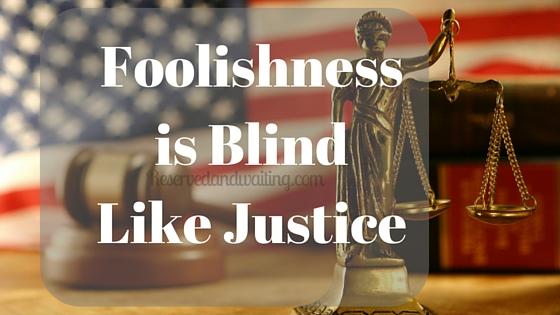 Foolishnessis BlindLike Justice