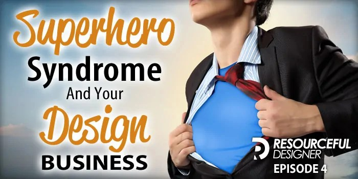 Superhero Syndrome and Your Design Business – RD004
