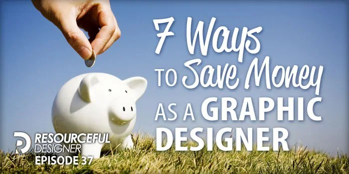 7 Ways To Save Money As A Graphic Designer – RD037