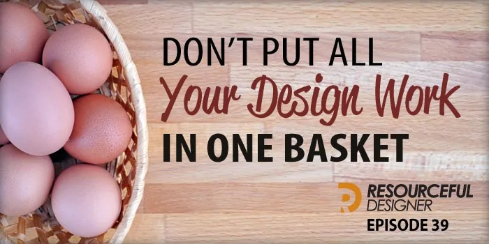 Don't Put All Your Design Work In One Basket – RD039