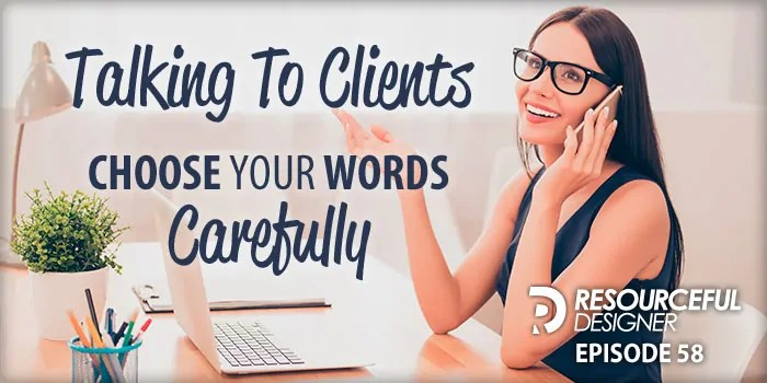 Talking To Clients – Choose Your Words Carefully – RD058