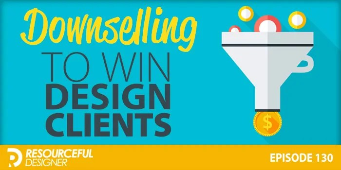 Downselling To Win Design Clients – RD130