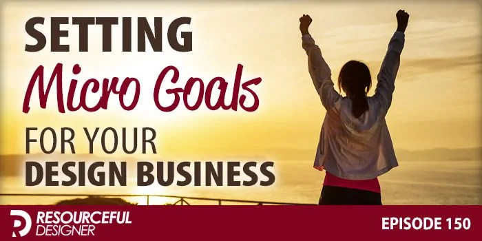 Setting Micro Goals For Your Design Business – RD150