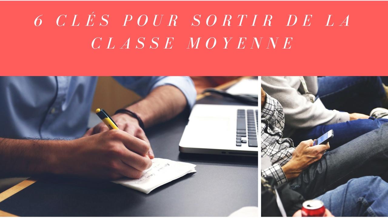 6 clés pour SORTIR de la classe MOYENNE