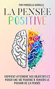 LA PENSÉE POSITIVE: Comment atteindre vos objectifs et mener une vie  positive à travers le pouvoir de la pensée eBook: Borelli, Marcello:  Amazon.fr