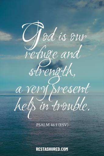 """""""God is our refuge and strength, a very present help in trouble."""" Psalm 46:1"""