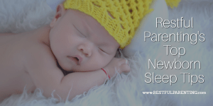 Restful Parenting Holistic Infant and Child Sleep Consultant's share their top newborn sleep tips to help you establish healthy sleep from the beginning!