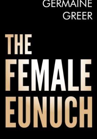 Resumen del libro La Mujer Eunuco. The Female Eunuch de Germaine Greer
