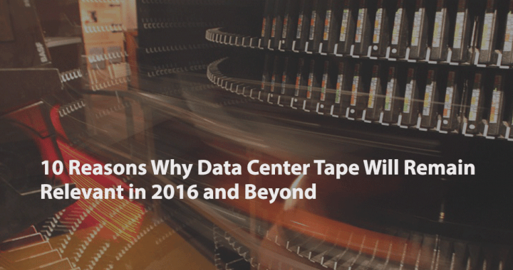 10 Reasons Why Data Center Tape Will Remain Relevant in 2016 and Beyond