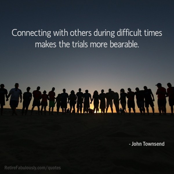 Connecting with others during difficult times makes the trials more bearable. - John Townsend