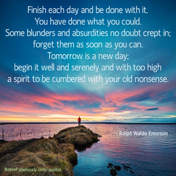 Finish each day and be done with it. You have done what you could. Some blunders and absurdities no doubt crept in; forget them as soon as you can. Tomorrow is a new day; begin it well and serenely and with too high a spirit to be cumbered with your old nonsense. - Ralph Waldo Emerson