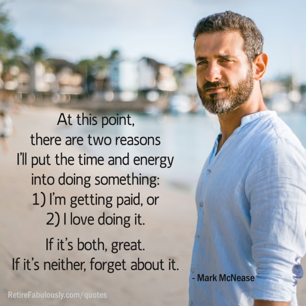 At this point, there are two reasons I'll put the time and energy into doing something: 1) I'm getting paid, or 2) I love doing it. If it's both, great. If it's neither, forget about it. - Mark McNease