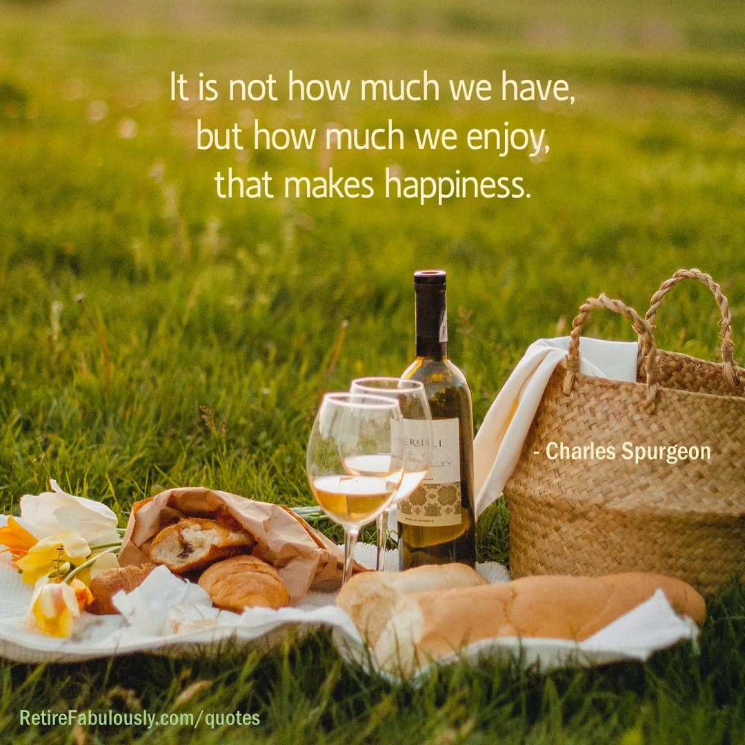 It's not how much we have, but how much we enjoy, that makes happiness. - Charles Spurgeon