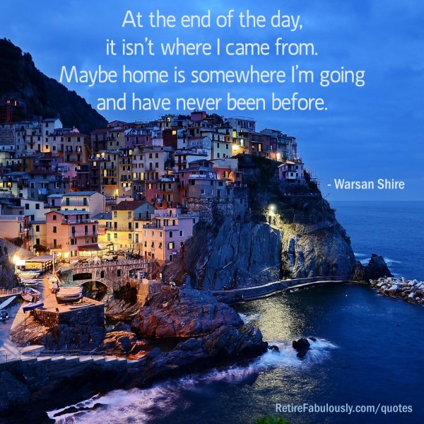 At the end of the day, it isn't where I came from. Maybe home is somewhere I'm going and have never been before. - Warsan Shire