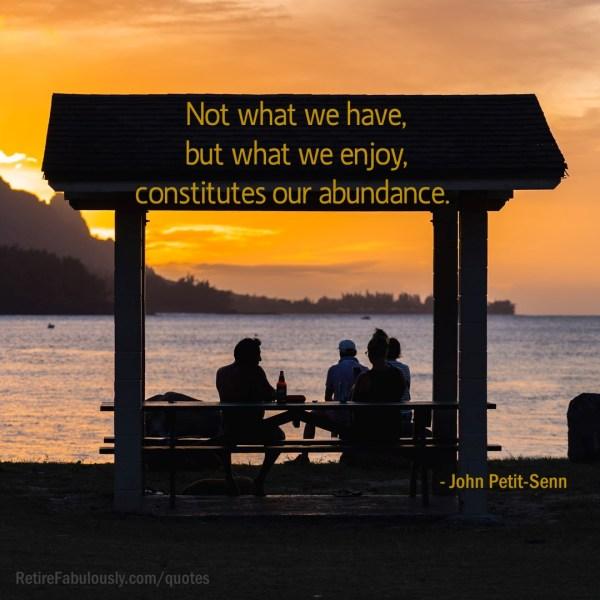Not what we have, but what we enjoy, constitutes our abundance. - John Petit-Senn