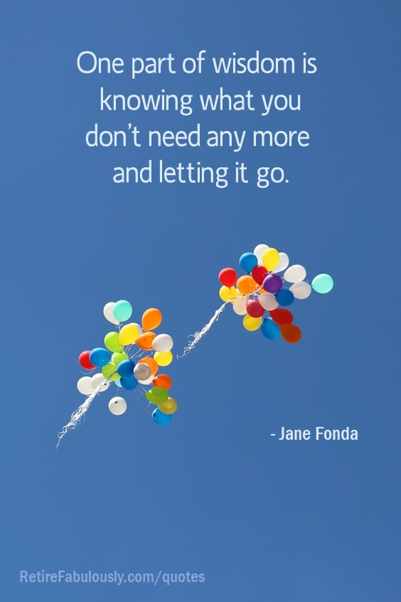 One part of wisdom is knowing what you don't need anymore and letting it go. - Jane Fonda