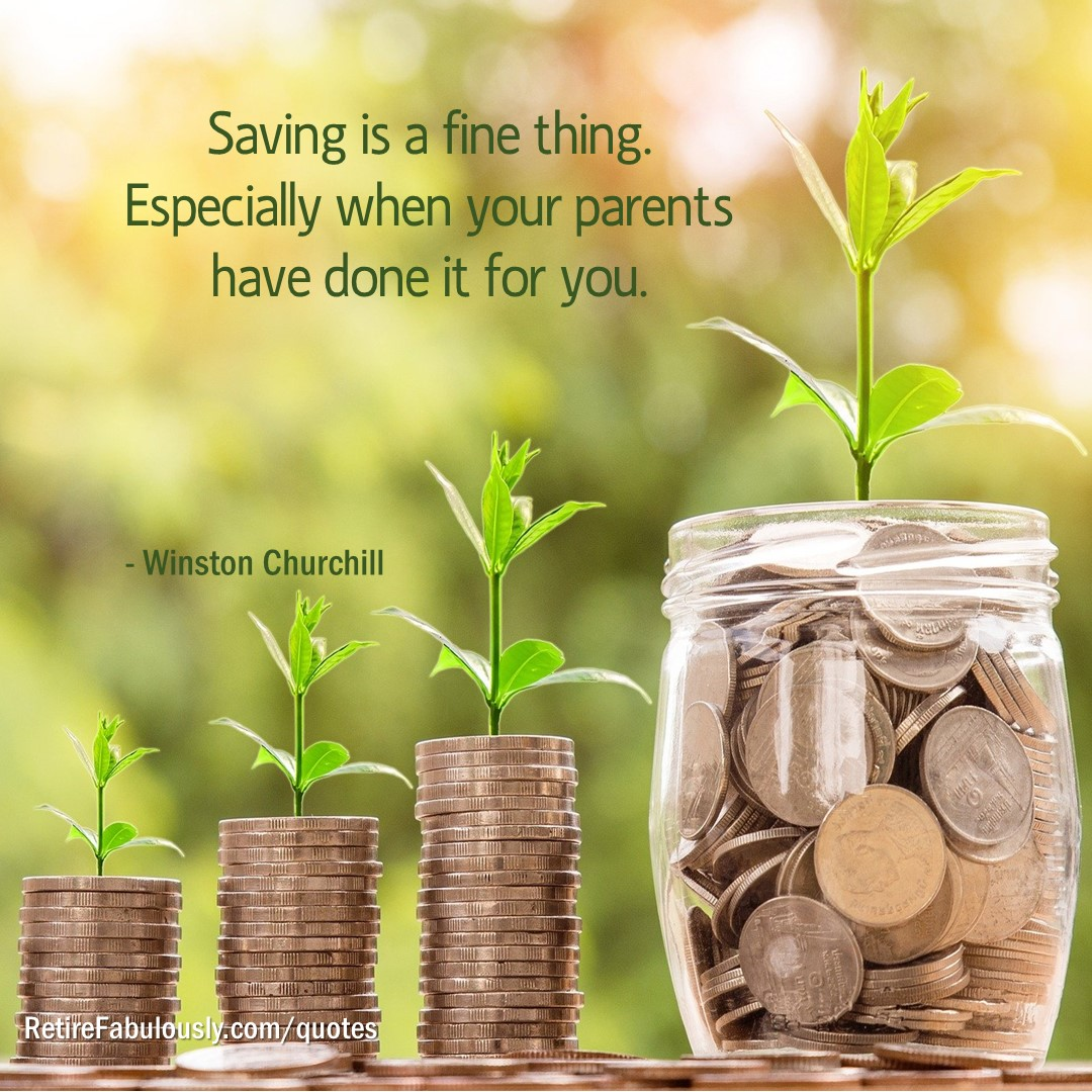 Saving is a fine thing. Especially when your parents have done it for you. - Winston Churchill
