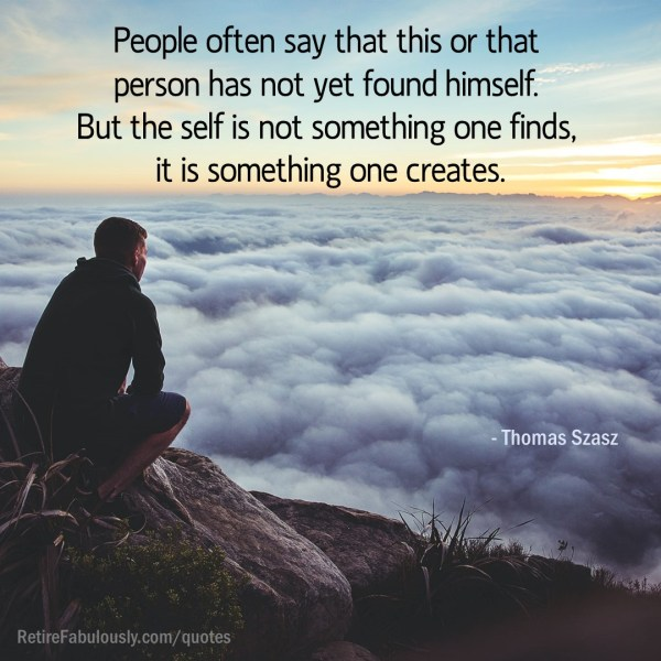 People often say that this or that person has not yet found himself. But the self is not something one finds, it is something one creates. - Thomas Szasz