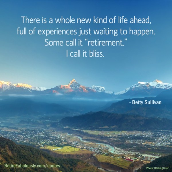 "There is a whole new kind of life ahead, full of experiences just waiting to happen. Some call it ""retirement."" I call it bliss. - Betty Sullivan"