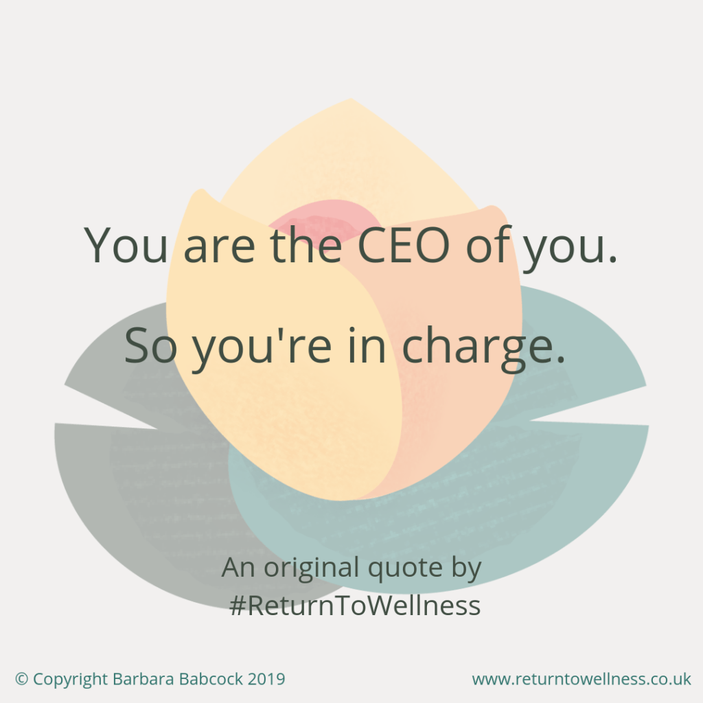 Picture of an original quote by Return To Wellness saying: You are the CEO of you. So you're in charge. This is very much the case when you want to manage your health issue successfully.