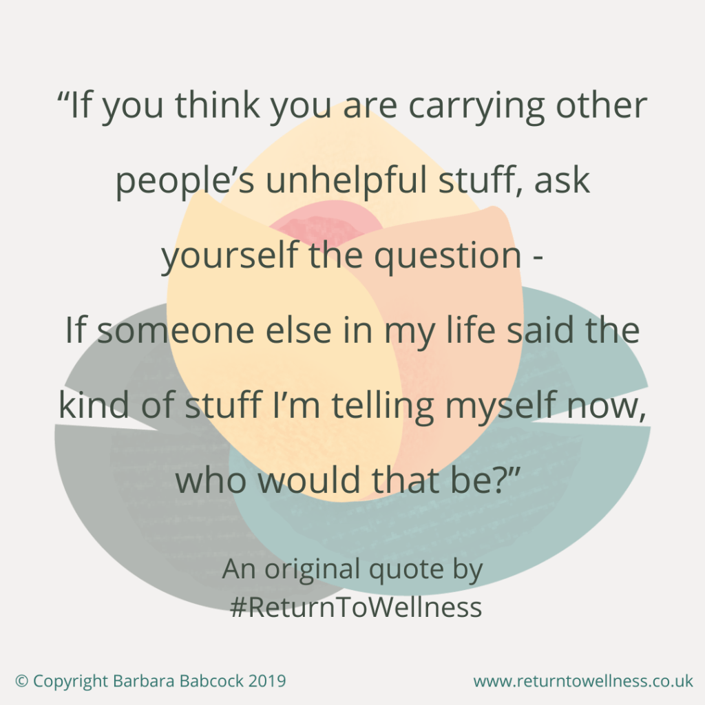 "Picture of an original quote by Return to Wellness: ""If you think you are carrying other people's shit (or unhelpful stuff), ask yourself this question - If someone else in my life said the kind of stuff I'm telling myself now, who would that be?"""