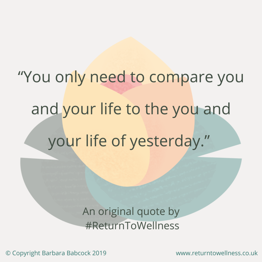 An original inspirational quote by Return to Wellness reads: You only need to compare you and your life to the you and your life of yesterday.""