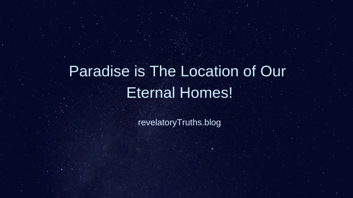 ParadiseistheLocationofourEternalHomes!