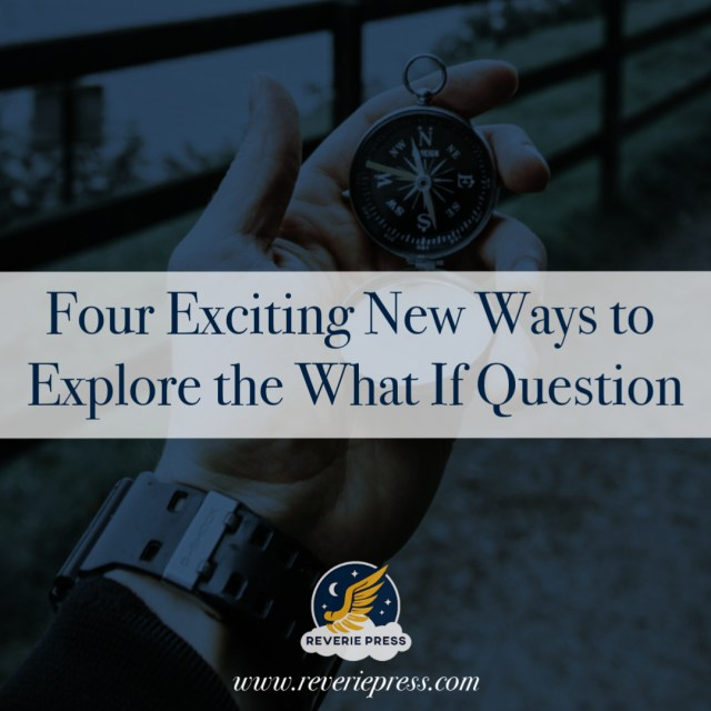 Four Exciting New Ways To Explore The What If Question, how to ask the right questions to take you deeper into the heart of your story by @reveriepress