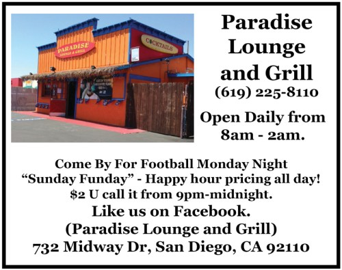 "Paradise Lounge and Grill (619) 225-8110 Open Daily from 8am - 2am. Come By For Football Monday Night ""Sunday Funday"" - Happy hour pricing all day! $2 U call it from 9pm-midnight. Like us on Facebook. (Paradise Lounge and Grill) 732 Midway Dr, San Diego, CA 92110"