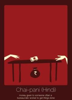 26. Chai-Pani (hindi) Dinero dado a alguien, a menudo a un trabajador burocrático, para resolver algún problema.