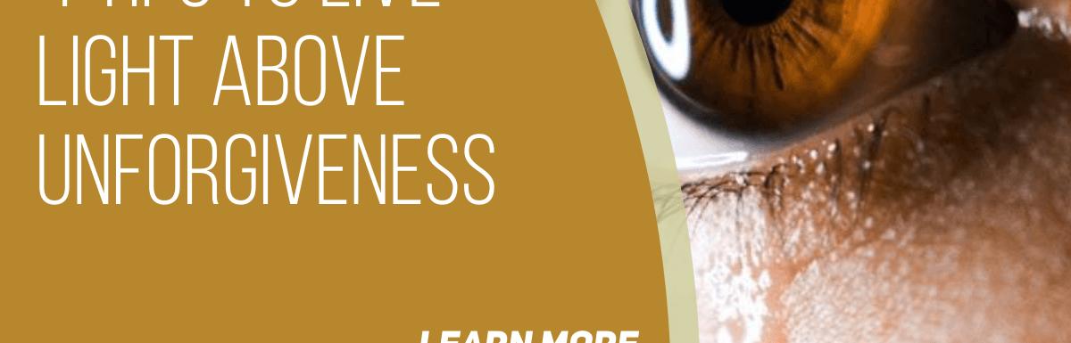 4 Tips to Live LIGHT Above UnForgiveness