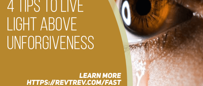 4 Tips to Live LIGHT Above UnForgiveness