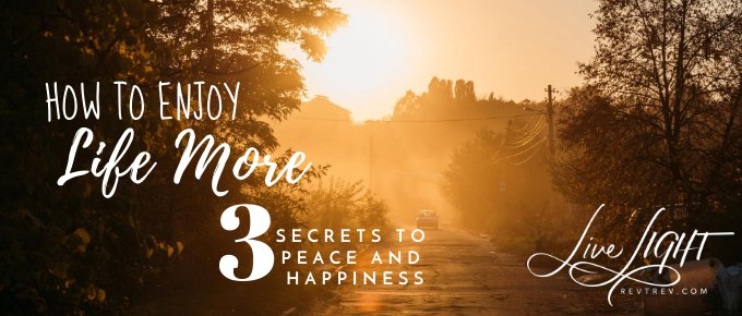 How to Enjoy LIFE More: 3 Secrets to Peace and Happiness