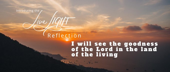Live Light Reflection: I will see the goodness of the Lord in the land of the living