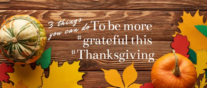 3 Things You Can Do to Be More Grateful this  Thanksgiving