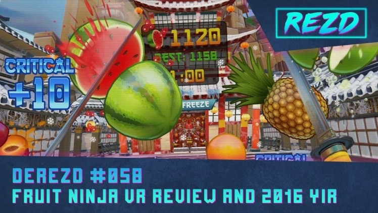 DeREZD #058 – Fruit Ninja VR Review and 2016 VR Year In Review