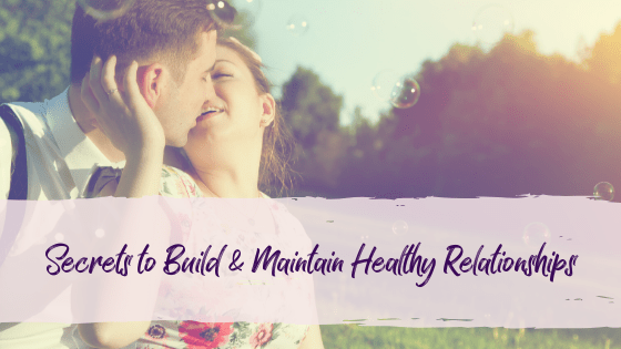 Secrets to Build and Maintain Healthy relationships