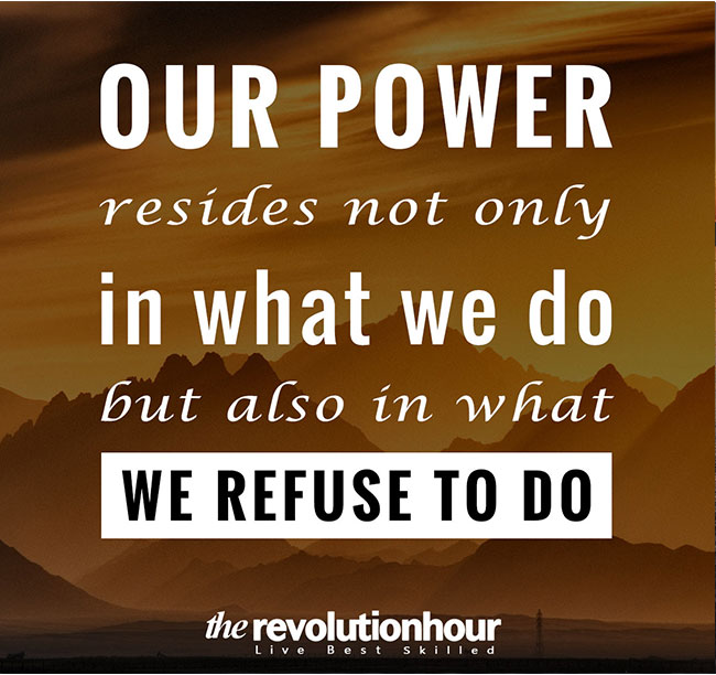 Our power resides not only in what we do but also in what we refuse to do