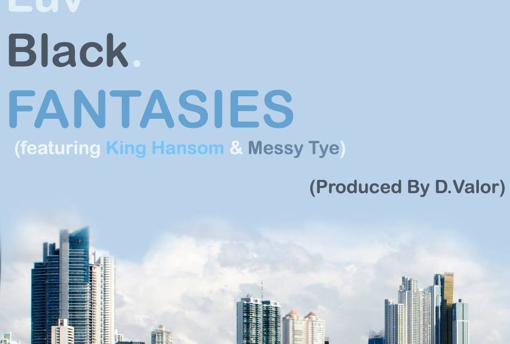 [#ELB] Everybody Luv Black – Fantasies ft King Hansom & Messy Tye prod by D. Valor